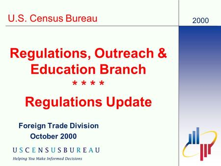 2000 U.S. Census Bureau Regulations, Outreach & Education Branch * * * * Regulations Update Foreign Trade Division October 2000.