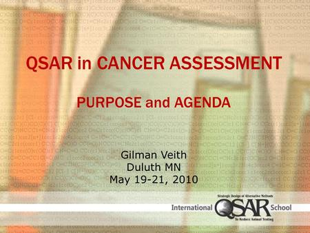QSAR in CANCER ASSESSMENT PURPOSE and AGENDA Gilman Veith Duluth MN May 19-21, 2010.