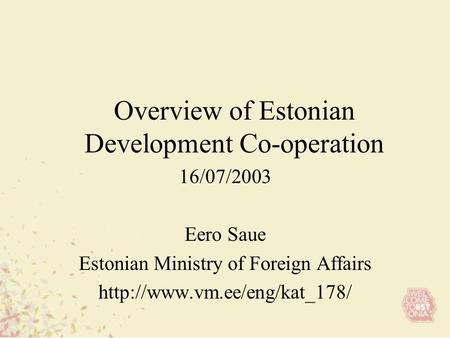 Overview of Estonian Development Co-operation 16/07/2003 Eero Saue Estonian Ministry of Foreign Affairs
