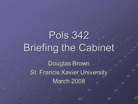 Pols 342 Briefing the Cabinet Douglas Brown St. Francis Xavier University March 2008.