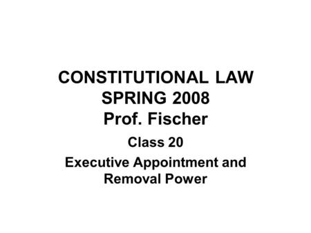 CONSTITUTIONAL LAW SPRING 2008 Prof. Fischer Class 20 Executive Appointment and Removal Power.
