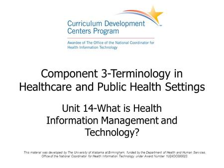 Component 3-Terminology in Healthcare and Public Health Settings Unit 14-What is Health Information Management and Technology? This material was developed.