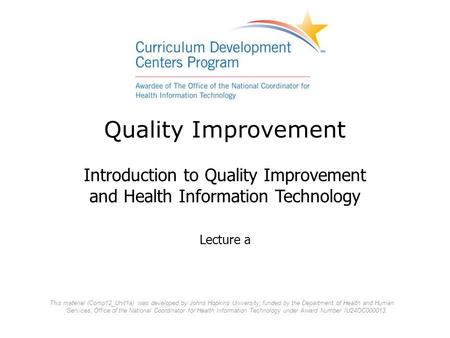 Quality Improvement Introduction to Quality Improvement and Health Information Technology Lecture a This material (Comp12_Unit1a) was developed by Johns.