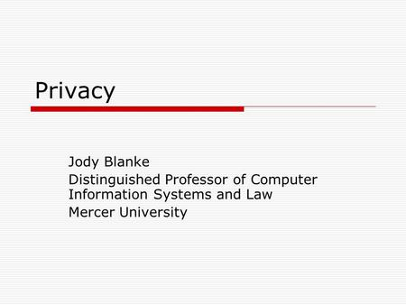 Privacy Jody Blanke Distinguished Professor of Computer <strong>Information</strong> Systems and Law Mercer University.
