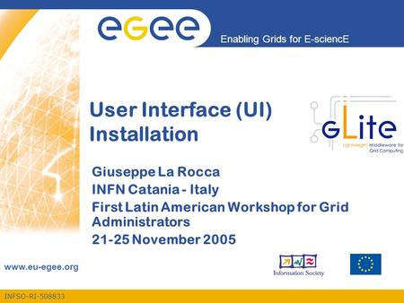INFSO-RI-508833 Enabling Grids for E-sciencE www.eu-egee.org User Interface (UI) Installation Giuseppe La Rocca INFN Catania - Italy First Latin American.