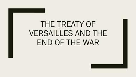 THE TREATY OF VERSAILLES AND THE END OF THE WAR. Introduction: ■December 13 th, 1918 Wilson arrived in France, the war was over ■Wilson went to write.
