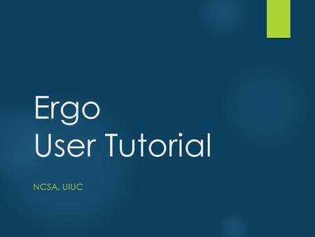 Ergo User Tutorial NCSA, UIUC. What is Ergo?  As an IT framework  Ergo-EQ is built on Ergo Platform  A.K.A. MAEviz, EQviz (a fork by EU), HazTurk (