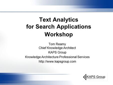 Text Analytics for Search Applications Workshop Tom Reamy Chief Knowledge Architect KAPS Group Knowledge Architecture Professional Services
