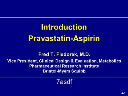 A-1 Introduction Pravastatin-Aspirin 7asdf Fred T. Fiedorek, M.D. Vice President, Clinical Design & Evaluation, Metabolics Pharmaceutical Research Institute.