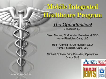 Mobile Integrated Healthcare Program The Opportunities! Presented by: Dixon Marlow, Co-founder, President & CFO Home Physician Care, LLC Reg P James III,