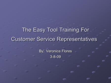 The Easy Tool Training For Customer Service Representatives By : Veronica Flores 3-8-09.
