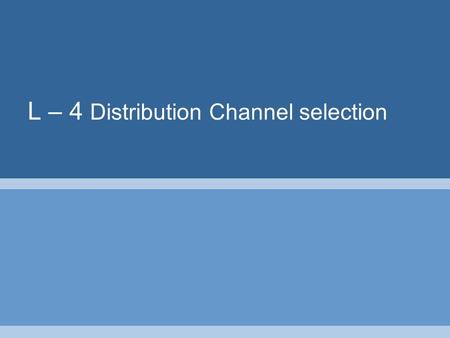 L – 4 Distribution Channel selection. A channel of distribution comprises of a set of institutions which perform all of the activities utilized to move.