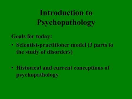 Introduction to Psychopathology Goals for today: Scientist-practitioner model (3 parts to the study of disorders) Historical and current conceptions of.