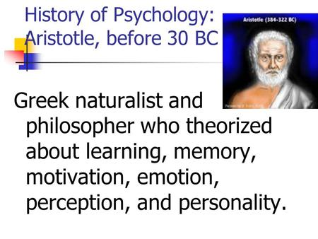 History of Psychology: Aristotle, before 30 BC Greek naturalist and philosopher who theorized about learning, memory, motivation, emotion, perception,