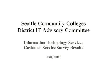 Seattle Community Colleges District IT Advisory Committee Information Technology Services Customer Service Survey Results Fall, 2009 Information Technology.