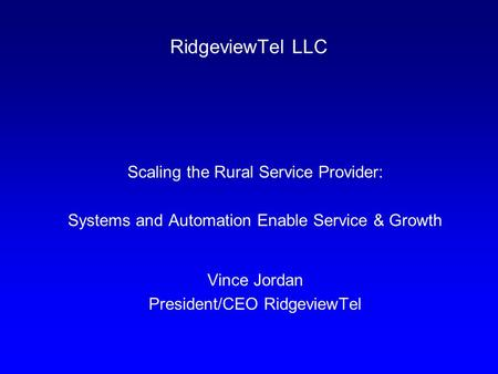 RidgeviewTel LLC Scaling the Rural Service Provider: Systems and Automation Enable Service & Growth Vince Jordan President/CEO RidgeviewTel.