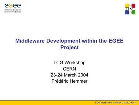 LCG LCG Workshop – March 23-24, 2004 - 1 Middleware Development within the EGEE Project LCG Workshop CERN 23-24 March 2004 Frédéric Hemmer.