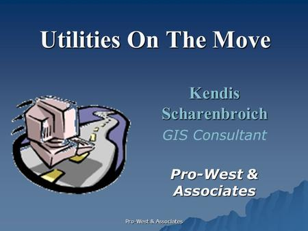 Pro-West & Associates Utilities On The Move Kendis Scharenbroich GIS Consultant Pro-West & Associates.