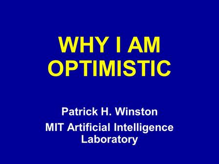WHY I AM OPTIMISTIC Patrick H. Winston MIT Artificial Intelligence Laboratory.