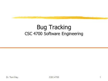 Dr. Tom WayCSC 47001 Bug Tracking CSC 4700 Software Engineering.