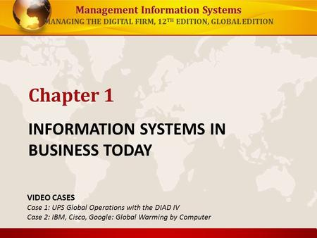 Management Information Systems MANAGING THE DIGITAL FIRM, 12 TH EDITION, GLOBAL EDITION INFORMATION SYSTEMS IN BUSINESS TODAY Chapter 1 VIDEO CASES Case.