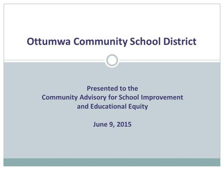Ottumwa Community School District Presented to the Community Advisory for School Improvement and Educational Equity June 9, 2015.