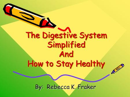 The Digestive System Simplified And How to Stay Healthy By: Rebecca K. Fraker.