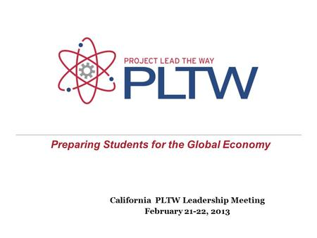 Preparing Students for the Global Economy California PLTW Leadership Meeting February 21-22, 2013.
