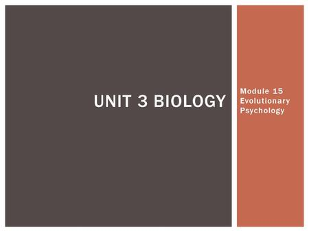Module 15 Evolutionary Psychology UNIT 3 BIOLOGY.