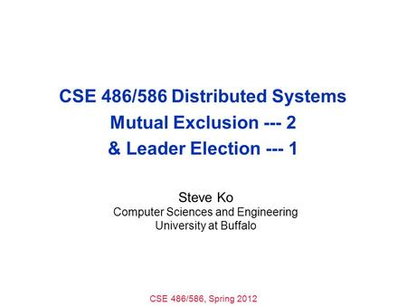 CSE 486/586, Spring 2012 CSE 486/586 Distributed Systems Mutual Exclusion --- 2 & Leader Election --- 1 Steve Ko Computer Sciences and Engineering University.