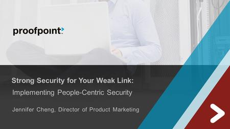Strong Security for Your Weak Link: Implementing People-Centric Security Jennifer Cheng, Director of Product Marketing.