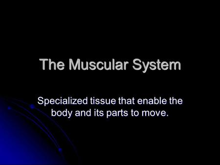 The Muscular System Specialized tissue that enable the body and its parts to move.