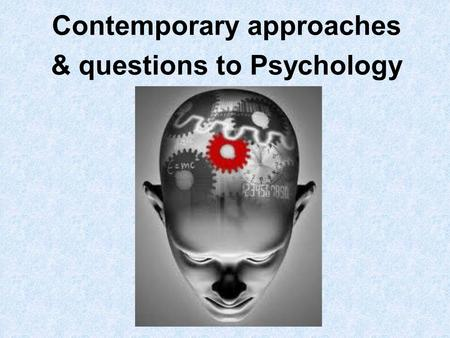 Contemporary approaches & questions to Psychology.