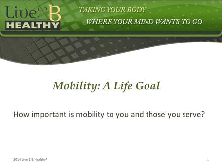 12014 Live 2 B Healthy® How important is mobility to you and those you serve? Mobility: A Life Goal.