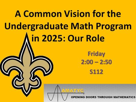 A Common Vision for the Undergraduate Math Program in 2025: Our Role Friday 2:00 – 2:50 S112.