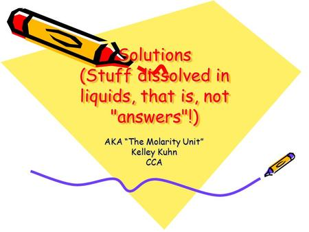 "Solutions (Stuff dissolved in liquids, that is, not answers!) AKA ""The Molarity Unit"" Kelley Kuhn CCA."