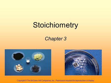 Stoichiometry Chapter 3 Copyright © The McGraw-Hill Companies, Inc. Permission required for reproduction or display.