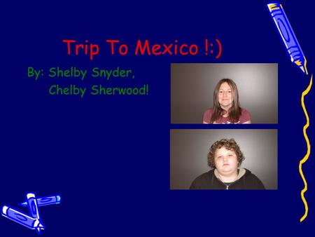 Trip To Mexico !:) By: Shelby Snyder, Chelby Sherwood!