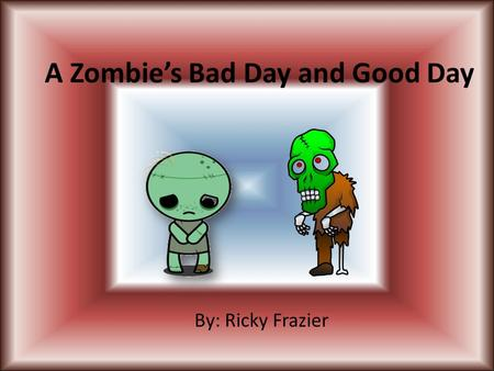 A Zombie's Bad Day and Good Day By: Ricky Frazier.