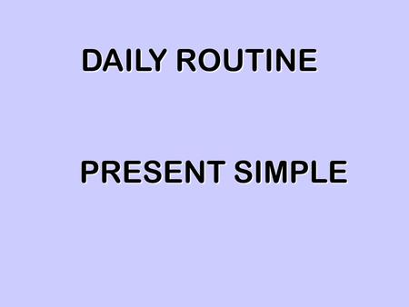 DAILY ROUTINE PRESENT SIMPLE. I get up at 6:30 am My sister gets up at 6:45 am at 6:45 am.
