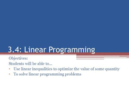 3.4: Linear Programming Objectives: Students will be able to… Use linear inequalities to optimize the value of some quantity To solve linear programming.
