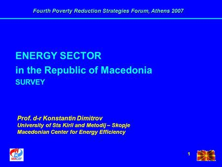 Fourth Poverty Reduction Strategies Forum, Athens 2007 1 ENERGY SECTOR in the Republic of Macedonia SURVEY Prof. d-r Konstantin Dimitrov University of.