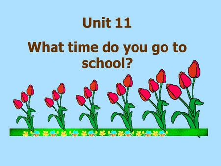 Unit 11 What time do you go to school? 5 6 A.go to bed B. go to school C. get home D. run E. take a shower F. get up G. have breakfast 7.