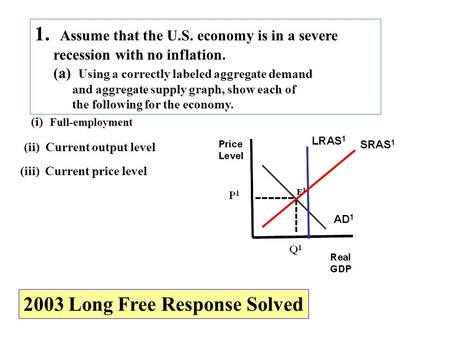 1. Assume that the U.S. economy is in a severe recession with no inflation. (a) Using a correctly labeled aggregate demand and aggregate supply graph,