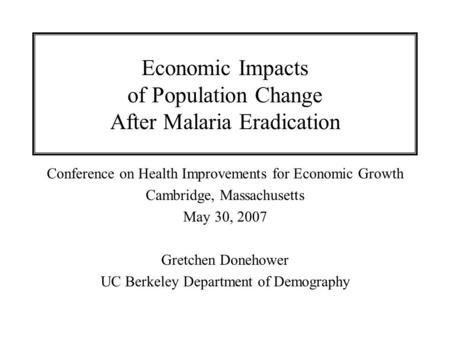 Economic Impacts of Population Change After Malaria Eradication Conference on Health Improvements for Economic Growth Cambridge, Massachusetts May 30,