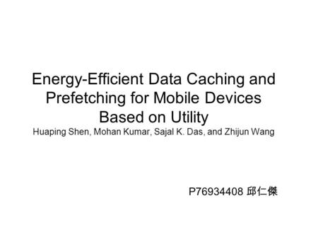 Energy-Efficient Data Caching and Prefetching for Mobile Devices Based on Utility Huaping Shen, Mohan Kumar, Sajal K. Das, and Zhijun Wang P76934408 邱仁傑.