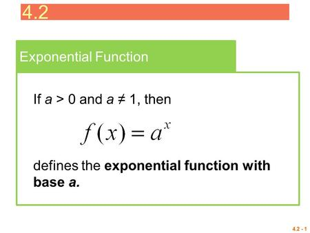 4.2 - 1 Exponential Function If a > 0 and a ≠ 1, then defines the exponential function with base a. 4.2.
