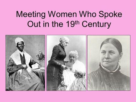 Meeting Women Who Spoke Out in the 19 th Century.