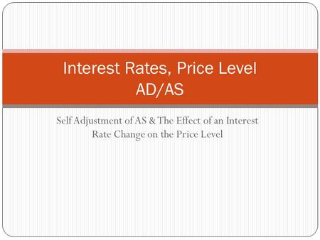 Self Adjustment of AS & The Effect of an Interest Rate Change on the Price Level Interest Rates, Price Level AD/AS.