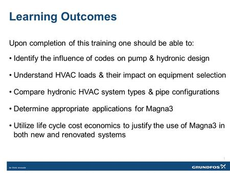 Learning Outcomes Upon completion of this training one should be able to: Identify the influence of codes on pump & hydronic design Understand HVAC loads.